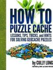 How to Puzzle Cache: Lessons, Tips, Tricks, and Hints for Solving Geocache Puzzles by Cully Long (Paperback, 2014)
