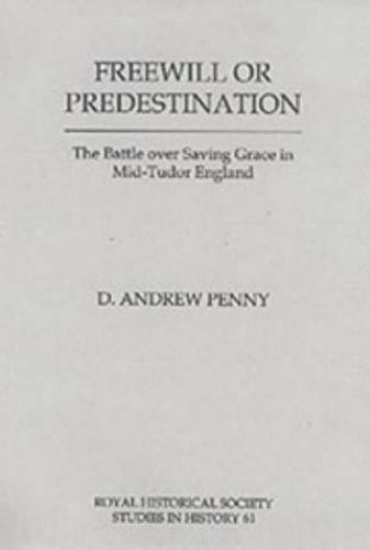 Freewill or Predestination: The Battle over Saving Grace in Mid- Tudor England (
