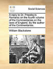 A Reply to Dr. Priestley's Remarks on the Fourth Volume of the Commentaries on the Laws of England. by the Author of the Commentaries. by Sir William Blackstone (Paperback / softback, 2010)
