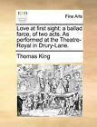 Love at First Sight: A Ballad Farce, of Two Acts. as Performed at the Theatre-Royal in Drury-Lane. by Thomas King (Paperback / softback, 2010)