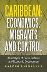Caribbean: Economics, Migrants and Control: An Analysis of Socio-Cultural and Economic Dependence by Gladstone F Greene (Paperback / softback, 2013)