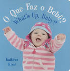 O Que Faz O Bebe?/What's Up, Baby? by Kathleen Rizzi (Board book, 2010)