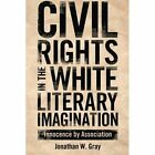 Civil Rights in the White Literary Imagination: Innocence by Association by Jonathan W. Gray (Paperback, 2014)