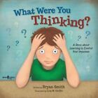 What Were You Thinking?: A Story About Learning to Control Your Impulses by Bryan Smith (Paperback, 2016)