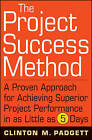 The Project Success Method: A Proven Approach for Achieving Superior Project Performance in as Little as 5 Days by Clinton M. Padgett (Hardback, 2009)