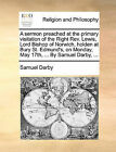 A Sermon Preached at the Primary Visitation of the Right REV. Lewis, Lord Bishop of Norwich, Holden at Bury St. Edmund's, on Monday, May 17th, ... by Samuel Darby, ... by Samuel Darby (Paperback / softback, 2010)