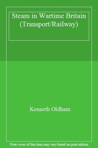Steam in Wartime Britain (Transport/Railway) By Kenneth Oldham