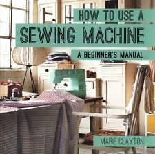 How to Use a Sewing Machine : A Beginner's Manual by Marie Clayton (2015, Paper…
