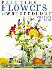 Painting Flowers in Watercolour: Step-by-step Techniques for Fresh and Vibrant Floral Paintings by Charles Reid (Hardback, 2001)