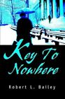 Key to Nowhere 9780595749096 by Robert L Bailey Hardback