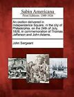 An Oration Delivered in Independence Square, in the City of Philadelphia, on the 24th of July, 1826, in Commemoration of Thomas Jefferson and John Adams. by John Sergeant (Paperback / softback, 2012)