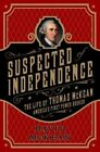 Suspected of Independence: The Life of Thomas Mckean, America's First Power Broker by David McKean (Hardback, 2015)