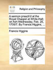 A Sermon Preach'd at the Royal Chappel at White-Hall; On Ash-Wednesday, Feb. 26, 1706/7. by Francis Higgins, ... by Francis Higgins (Paperback / softback, 2010)