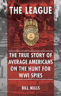 The League: The True Story of Average Americans on the Hunt for WWI Spies by Bill Mills (Hardback, 2013)