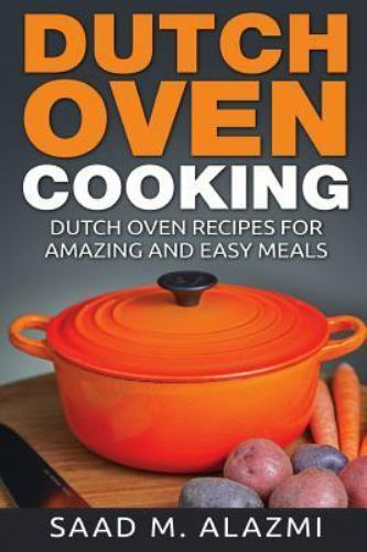 Dutch Ovens : Dutch Oven Recipes for Amazing and Easy Meals