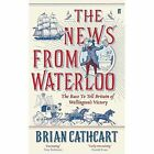 The News from Waterloo: The Race to Tell Britain of Wellington's Victory by Brian Cathcart (Hardback, 2015)