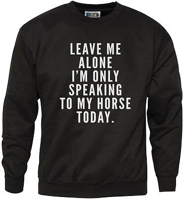 LEAVE ME ALONE I/'M ONLY TALKING TO MY HORSE TODAY S to 2XL FUNNY HOODY