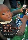 When Healthcare Hurts: An Evidence Based Guide for Best Practices In Global Health Initiatives by Greg Seager (Hardback, 2012)