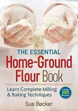 The Essential Home-Ground Flour Book: Learn Complete Milling and Baking Techniq