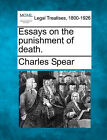 Essays on the Punishment of Death. by Charles Spear (Paperback / softback, 2010)