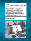 The Institutes of English Private Law: Embracing an Outline of the Substantive Branch of the Law of Persons and Things. Volume 2 of 2 by David Nasmith (Paperback / softback, 2010)
