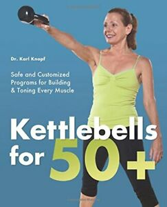 Kettlebells for 50+: Safe and Customized Programs for Building... by Knopf, Karl