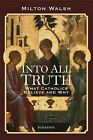 Into All Truth: What Catholics Believe and Why by Milton Walsh (Paperback, 2013)