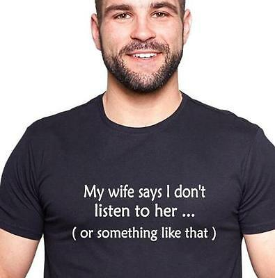 Funny t-shirt. My wife says I don't listen to her or something like that. Men's