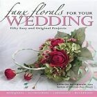 Faux Florals for Your Wedding: 30 Easy and Original Silk-floral Projects by Ardith Beveridge (Paperback, 2005)