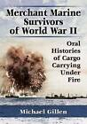 Merchant Marine Survivors of World War II: Oral Histories of Cargo Carrying Under Fire by Michael Gillen (Paperback, 2015)