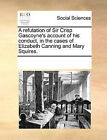 A Refutation of Sir Crisp Gascoyne's Account of His Conduct, in the Cases of Elizabeth Canning and Mary Squires. by Multiple Contributors (Paperback / softback, 2010)