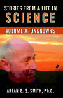 Stories from a Life with Science: Volume X: Unknowns by Arlan E S Smith (Paperback / softback, 2005)