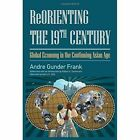 Reorienting the 19th Century: Global Economy in the Continuing Asian Age by Andre Gunder Frank, Robert A. Denemark (Hardback, 2013)