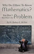 Why Do I Have to Know Mathematics : You Don't- But, That's the Problem by...