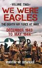 We Were Eagles: The Eighth Air Force at War December 1943 to May 1944: Volume 2 by Martin W. Bowman (Paperback, 2016)
