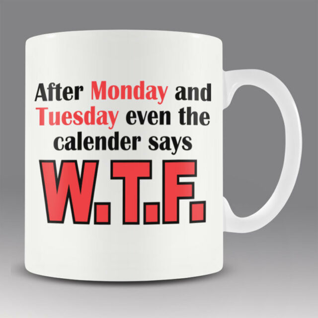 Funny New office workshop mug cup AFTER MONDAY AND TUESDAY CALENDER SAYS WTF