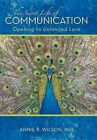 The Secret Life of Communication: Opening to Unlimited Love by Annie B Wilson Phd (Hardback, 2012)