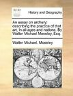 An Essay on Archery: Describing the Practice of That Art, in All Ages and Nations. by Walter Michael Moseley, Esq. by Walter Michael Moseley (Paperback / softback, 2010)