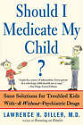Should I Medicate My Child?: Sane Solutions for Troubled Kids with, and without, Psychiatric Drugs by Lawrence Diller (Paperback, 2003)