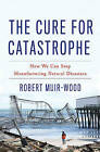 The Cure for Catastrophe: How We Can Stop Manufacturing Natural Disasters by Robert Muir Wood (Hardback, 2016)