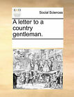A Letter to a Country Gentleman. by Multiple Contributors (Paperback / softback, 2010)