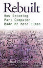 Rebuilt: How Becoming Part Computer Made Me More Human by Michael Chorost (Paperback, 2007)