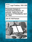 Proposed Changes in Pennsylvania Practice: An Address: Before the Law Academy of Philadelphia, April 30, 1895. by John B McPherson (Paperback / softback, 2010)
