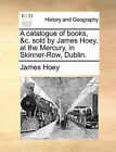 A Catalogue of Books, &C. Sold by James Hoey, at the Mercury, in Skinner-Row, Dublin. by James Hoey (Paperback / softback, 2010)