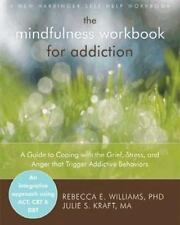 The Mindfulness Workbook for Addiction : A Guide to Coping with the Grief, Stress and Anger That Trigger Addictive Behaviors by Rebecca E. Williams and Julie S. Kraft (2012, Paperback)