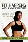 Fit Happens With Know Exercise 28 Days of Success for Every Body 9781450214919
