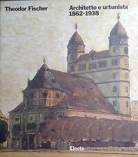 THEODOR FISCHER.ARCHITETTO E URBANISTA 1862-1938.ELECTA EDITRICE. MILANO. 1990