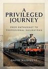 A Privileged Journey: From Enthusiast to Professional Railwayman by David Maidment (Hardback, 2014)