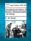 Constitutional History of Boston, Massachusetts: An Essay. by C W Ernst (Paperback / softback, 2010)