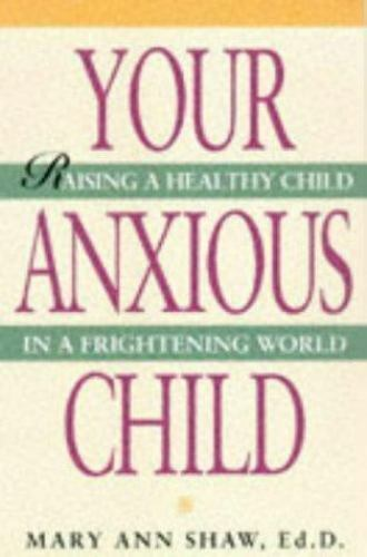 Your Anxious Child : Raising a Healthy Child in a Frightening World